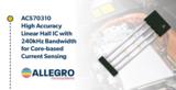 更安全,Allegro发布全新霍尔效应电流传感器IC ACS70310